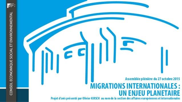 MIGRATIONS INTERNATIONALES : UN ENJEU PLANETAIRE Assemblée plénière du 27 octobre 2015 Projet d'avis présenté par Olivier ...