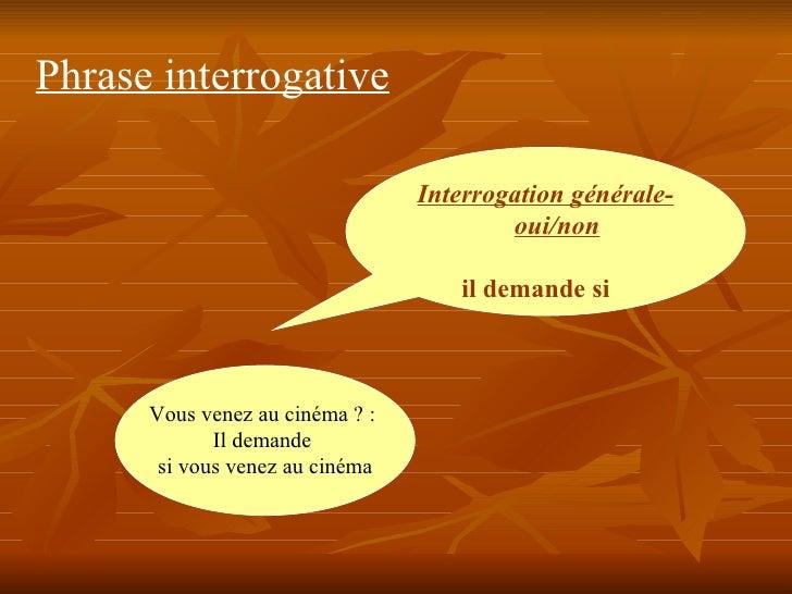 Phrase interrogative Interrogation générale- oui/non   il demande si   Vous venez au cinéma? :  Il demande  si vous venez...