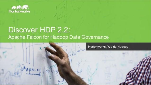 Discover HDP 2.2:  Apache Falcon for Hadoop Data Governance  Page 1 © Hortonworks Inc. 2014  Hortonworks. We do Hadoop.