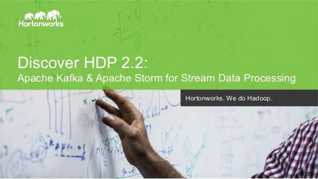 Discover HDP 2.2:  Apache Kafka & Apache Storm for Stream Data Processing  Page 1 © Hortonworks Inc. 2014  Hortonworks. We...