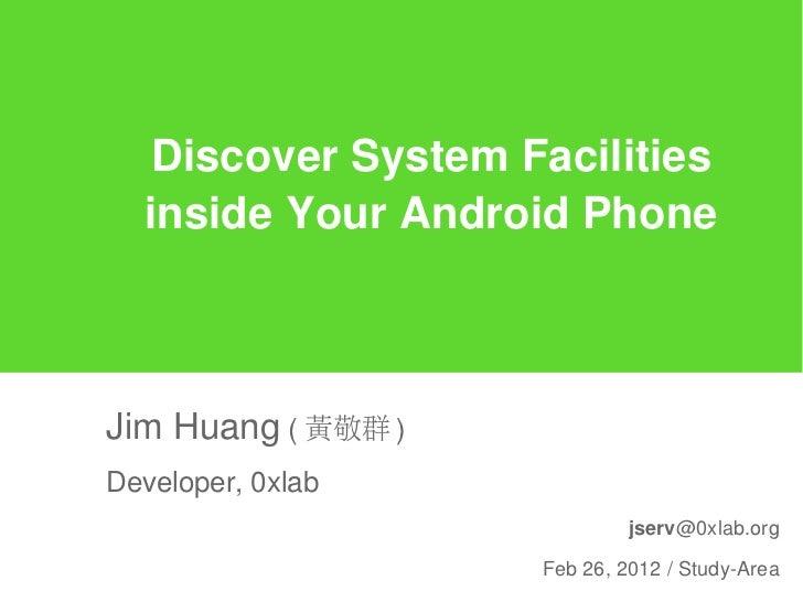 Discover System Facilities  inside Your Android PhoneJim Huang ( 黃敬群 )Developer, 0xlab                             jserv@0...