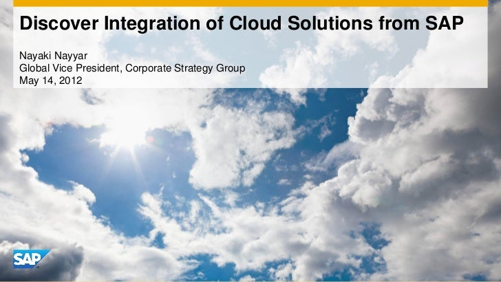 Discover Integration of Cloud Solutions from SAPNayaki NayyarGlobal Vice President, Corporate Strategy GroupMay 14, 2012