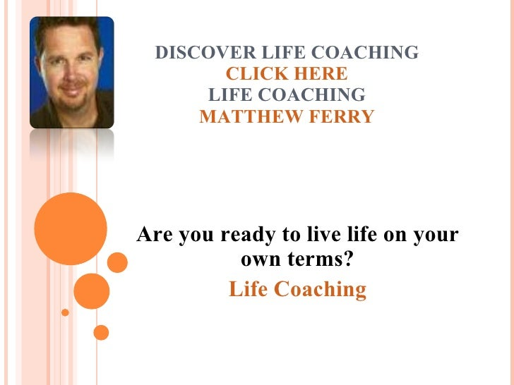 DISCOVER LIFE COACHING CLICK HERE LIFE COACHING MATTHEW FERRY Are you ready to live life on your own terms? Life Coaching