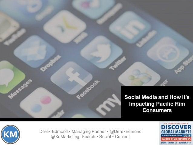 Social Media and How It's Impacting Pacific Rim Consumers Derek Edmond • Managing Partner • @DerekEdmond @KoMarketing Sear...