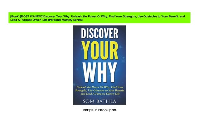 Discover Your Why: Unleash the Power Of Why Find Your Strengths and Lead A Purpose Driven Life Use Obstacles to Your Benefit