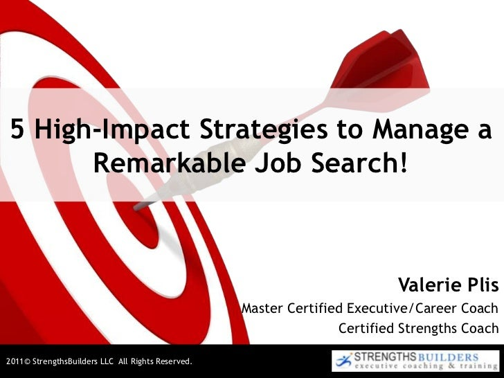 5 High-Impact Strategies to Manage a Remarkable Job Search!<br />Valerie Plis<br />Master Certified Executive/Career Coach...