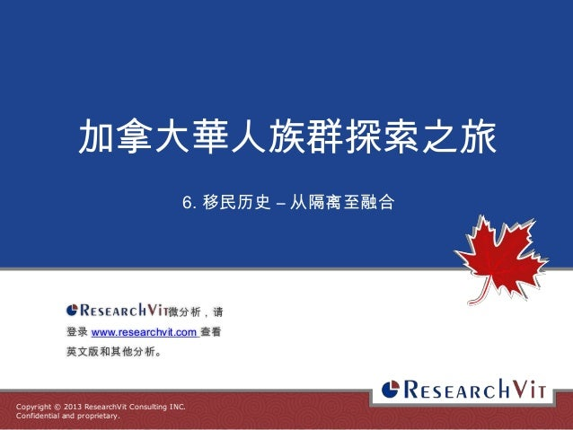 Copyright © 2013 ResearchVit Consulting INC. Confidential and proprietary. 加拿大華人族群探索之旅 6. 移民历史 – 从隔离至融合 微分析,请 登录 www.resea...