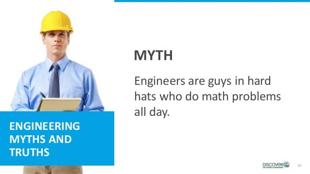 10 ENGINEERING MYTHS AND TRUTHS MYTH Engineers are guys in hard hats who do math problems all day.