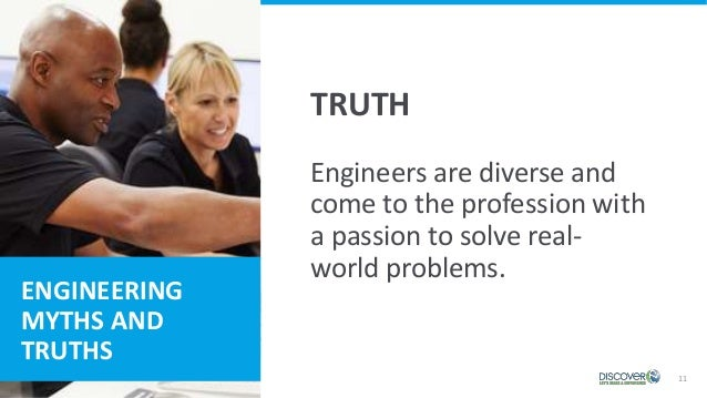 ENGINEERING MYTHS AND TRUTHS 11 Engineers are diverse and come to the profession with a passion to solve real- world probl...