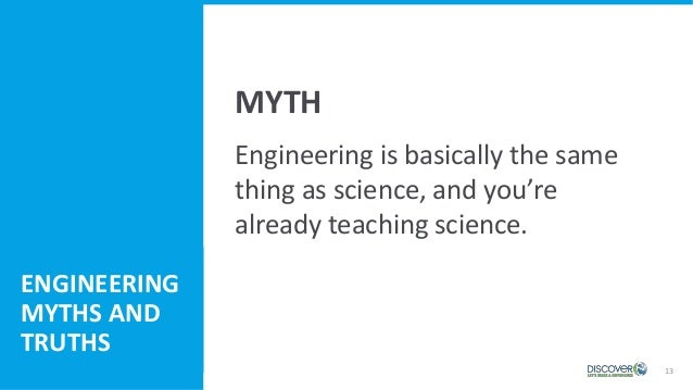13 Engineering Myths and Truths Engineering is basically the same thing as science, and you're already teaching science. M...