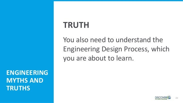 23 You also need to understand the Engineering Design Process, which you are about to learn. ENGINEERING MYTHS AND TRUTHS ...