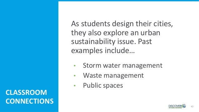 42 CLASSROOM CONNECTIONS • Storm water management • Waste management • Public spaces As students design their cities, they...