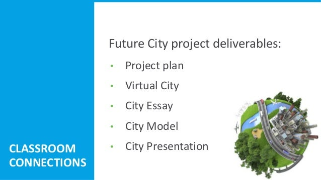 • Project plan • Virtual City • City Essay • City Model • City Presentation 43 Future City project deliverables: CLASSROOM...