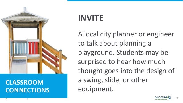 49 CLASSROOM CONNECTIONS A local city planner or engineer to talk about planning a playground. Students may be surprised t...