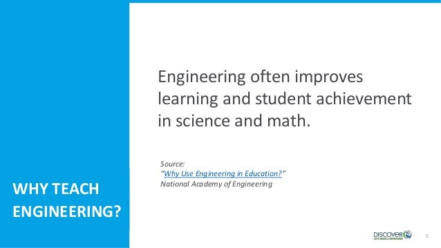 """5 Engineering often improves learning and student achievement in science and math. WHY TEACH ENGINEERING? Source: """"Why Use..."""