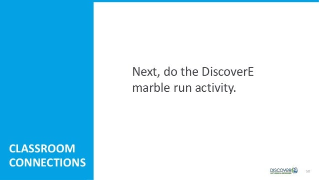 50 Next, do the DiscoverE marble run activity. CLASSROOM CONNECTIONS