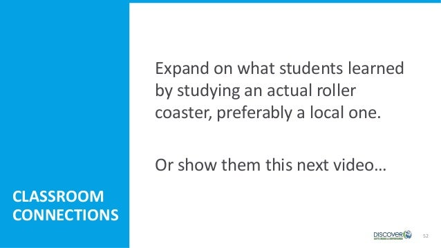 52 Expand on what students learned by studying an actual roller coaster, preferably a local one. Or show them this next vi...