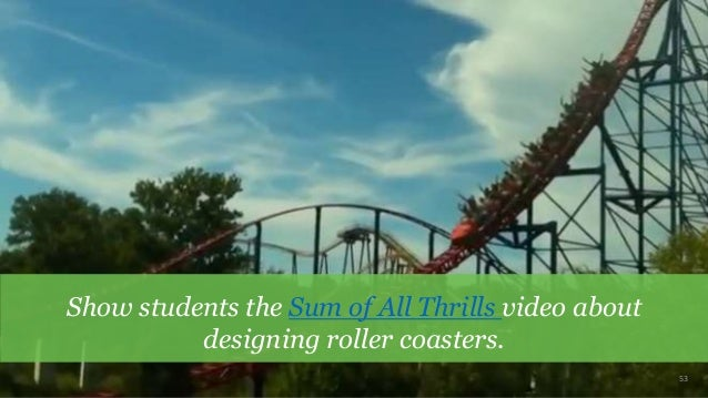 53 Show students the Sum of All Thrills video about designing roller coasters.
