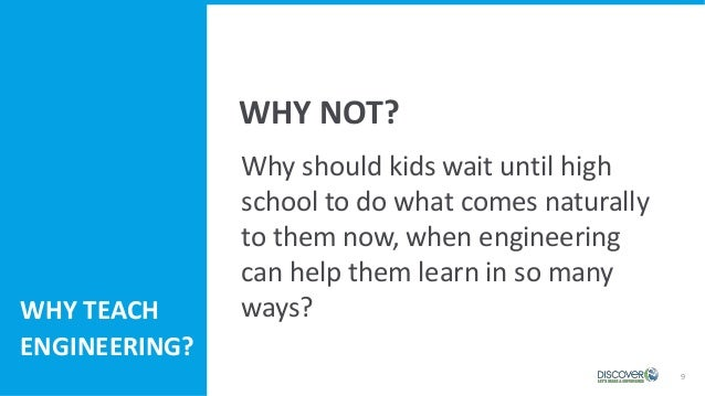 9 Why should kids wait until high school to do what comes naturally to them now, when engineering can help them learn in s...