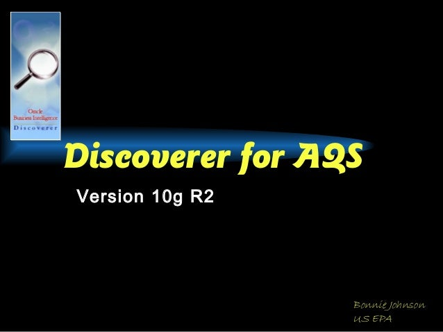 Discoverer for AQS Version 10g R2 Bonnie Johnson US EPA