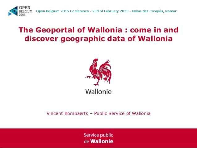 The Geoportal of Wallonia : come in and discover geographic data of Wallonia Vincent Bombaerts – Public Service of Walloni...