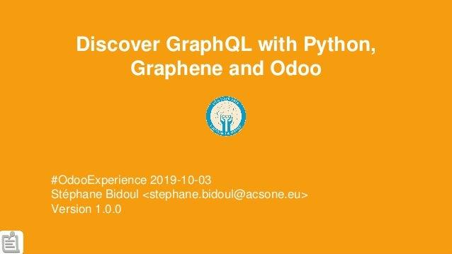 Discover GraphQL with Python, Graphene and Odoo #OdooExperience 2019-10-03 Stéphane Bidoul <stephane.bidoul@acsone.eu> Ver...