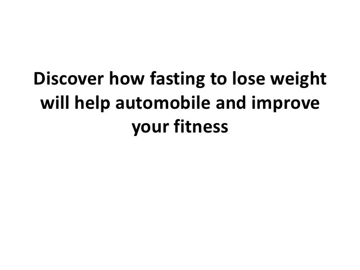 Discover how fasting to lose weight will help automobile and improve             your fitness