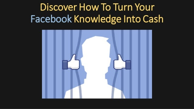 Discover How To Turn Your Facebook Knowledge Into Cash
