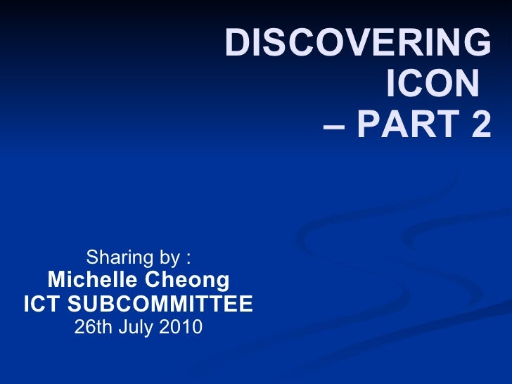 DISCOVERING ICON  – PART 2 Sharing by : Michelle Cheong ICT SUBCOMMITTEE 26th July 2010
