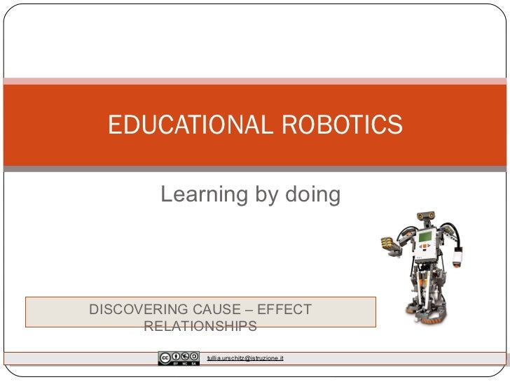 Learning by doing EDUCATIONAL ROBOTICS DISCOVERING CAUSE – EFFECT RELATIONSHIPS [email_address]