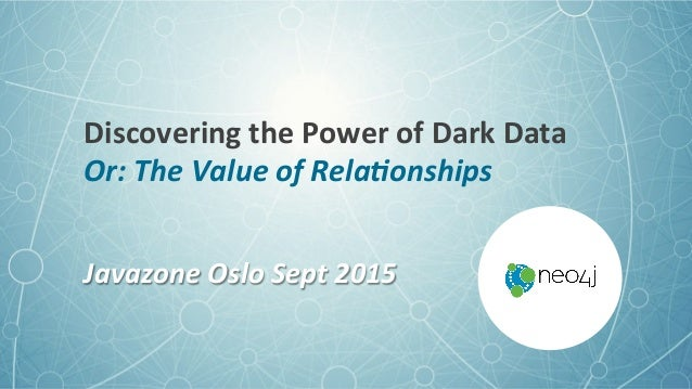 Discovering+the+Power+of+Dark+Data+ Or:$The$Value$of$Rela/onships$ Javazone$Oslo$Sept$2015$