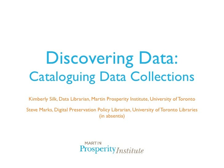 Discovering Data: Cataloguing Data Collections Kimberly Silk, Data Librarian, Martin Prosperity Institute, University of T...