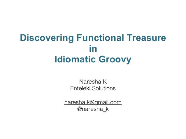 Discovering Functional Treasure in Idiomatic Groovy Naresha K Enteleki Solutions ! naresha.k@gmail.com @naresha_k