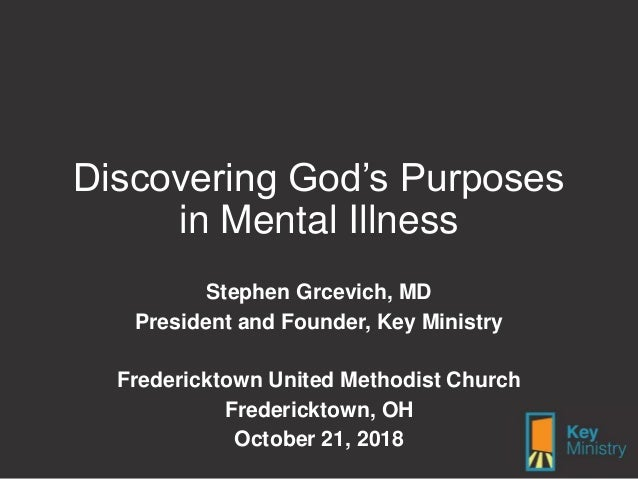 Discovering God's Purposes in Mental Illness Stephen Grcevich, MD President and Founder, Key Ministry Fredericktown United...