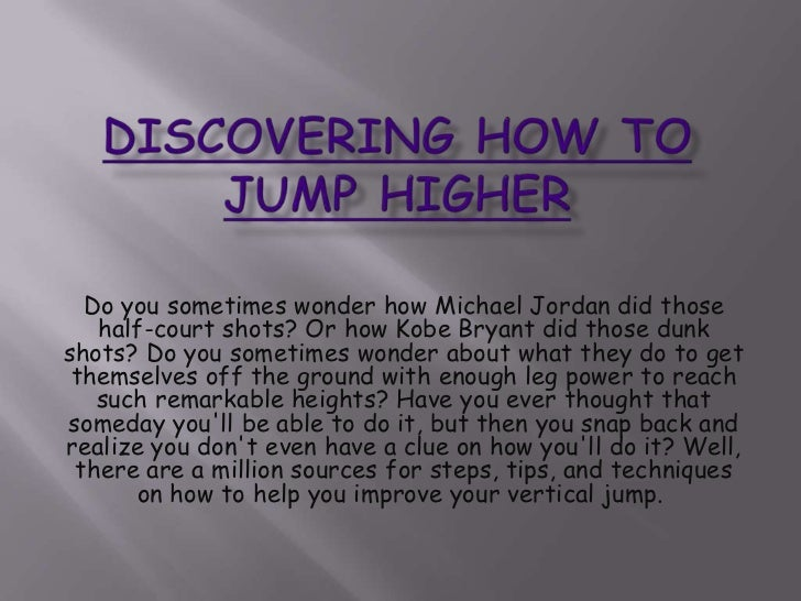 Discovering Howto Jump Higher<br />Do you sometimes wonder how Michael Jordan did those half-court shots? Or how Kobe Bry...