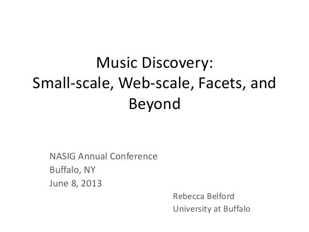 Music Discovery: Small-scale, Web-scale, Facets, and Beyond NASIG Annual Conference Buffalo, NY June 8, 2013 Rebecca Belfo...