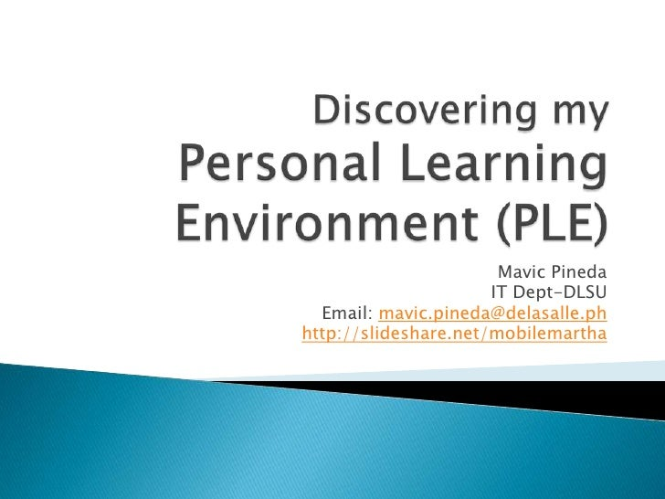 Discovering my Personal Learning Environment (PLE)<br />Mavic Pineda<br />IT Dept-DLSU<br />Email: mavic.pineda@delasalle....
