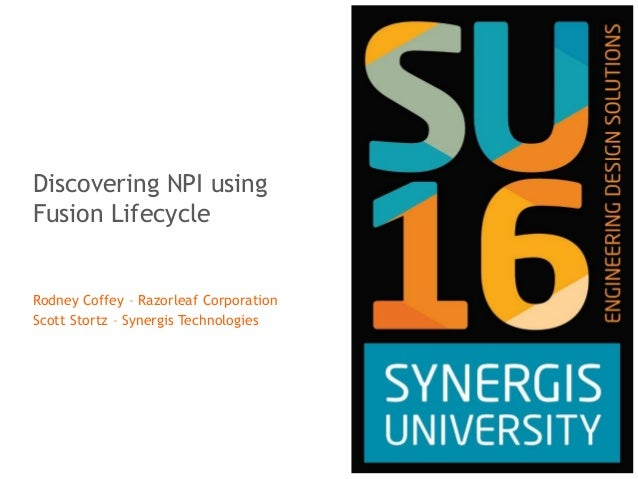 Discovering NPI using Fusion Lifecycle Rodney Coffey – Razorleaf Corporation Scott Stortz – Synergis Technologies
