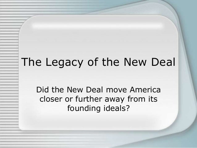 the legacy of the new deal While the new deal failed to revive the us economy during the great depression, its legacy lives on today as increasing the social welfare of america.