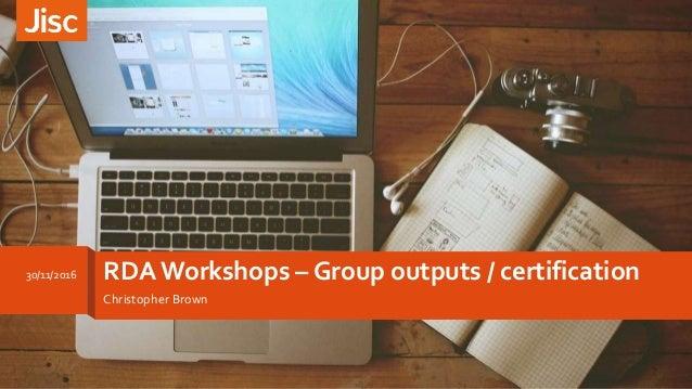 RDA Workshops – Group outputs / certification Christopher Brown 30/11/2016