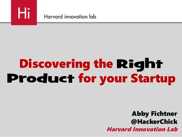 Discovering the Right Product for your Startup Abby Fichtner @HackerChick Harvard Innovation Lab