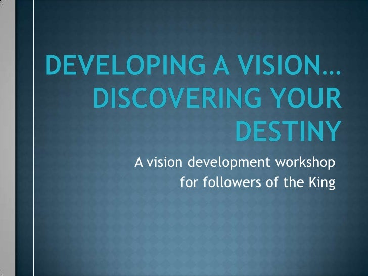 Developing a vision…discovering Your destiny<br />A vision development workshop<br />for followers of the King<br />