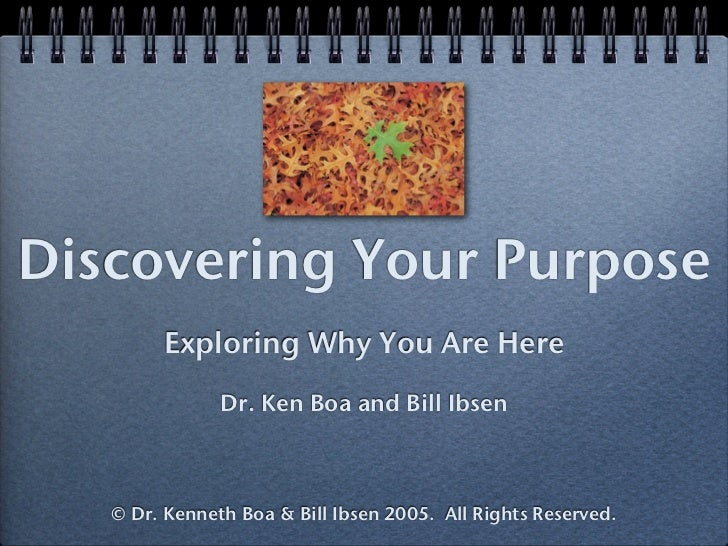 Discovering Your Purpose        Exploring Why You Are Here               Dr. Ken Boa and Bill Ibsen   © Dr. Kenneth Boa & ...