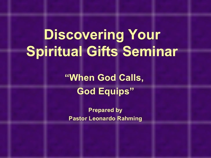 """Discovering YourSpiritual Gifts Seminar     """"When God Calls,       God Equips""""             Prepared by      Pastor Leonard..."""