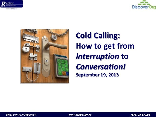 What's in Your Pipeline? www.SellBetter.ca (855) 25-SALES Cold Calling: How to get from Interruption to Conversation! Sept...
