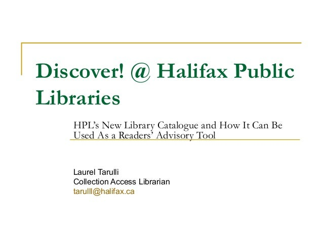 Discover! @ Halifax Public Libraries HPL's New Library Catalogue and How It Can Be Used As a Readers' Advisory Tool Laurel...