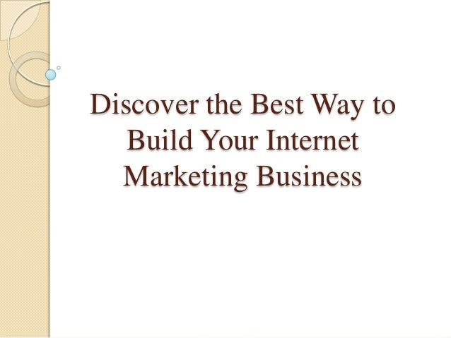 Discover the Best Way toBuild Your InternetMarketing Business