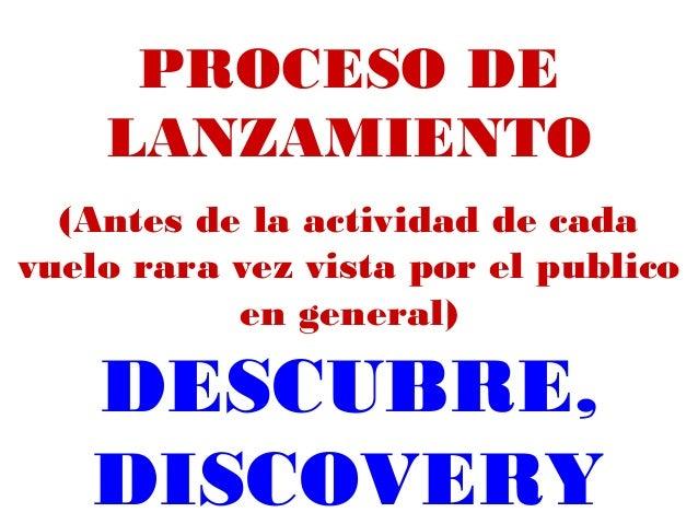 PROCESO DE LANZAMIENTO (Antes de la actividad de cada vuelo rara vez vista por el publico en general) DESCUBRE, DISCOVERY