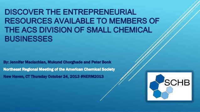 DISCOVER THE ENTREPRENEURIAL RESOURCES AVAILABLE TO MEMBERS OF THE ACS DIVISION OF SMALL CHEMICAL BUSINESSES By: Jennifer ...