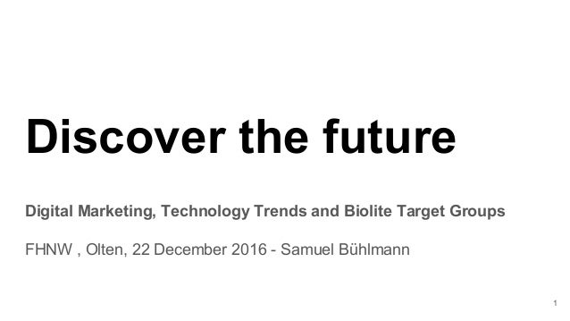 Discover the future Digital Marketing, Technology Trends and Biolite Target Groups FHNW , Olten, 22 December 2016 - Samuel...